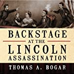 Backstage at the Lincoln Assassination: The Untold Story of the Actors and Stagehands at Ford's Theatre | Thomas A. Bogar