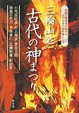 三輪山と古代の神まつり—大和王権発祥の地から古代日本の謎を解く