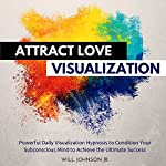 Attract Love Visualization: Powerful Daily Visualization Hypnosis to Condition Your Subconsious Mind to Achieve the Ultimate Success | Will Johnson Jr.
