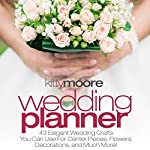 Wedding Planner, 3rd Edition: 43 Elegant Wedding Crafts You Can Use for Center Pieces, Flowers, Decorations, and Much More! | Kitty Moore