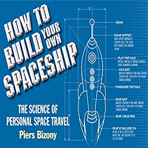 How to Build Your Own Space Ship: The Science of Personal Space Travel | [Piers Bizony]