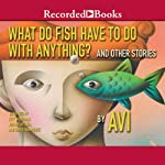 What Do Fish Have to Do with Anything?: And Other Stories |  Avi