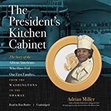 The President's Kitchen Cabinet: The Story of the African Americans Who Have Fed Our First Families, from the Washingtons to the Obamas Audiobook by Adrian Miller Narrated by Ron Butler