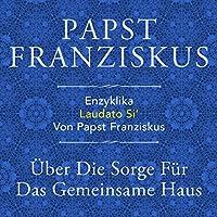 Enzyklika Laudato Si': Über die Sorge für das gemeinsame Haus Hörbuch von  Papst Franziskus Gesprochen von: Olaf Pessler