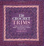 150 Crochet Trims: Designs for Beautiful Decorative Edgings, from Lacy Borders to Bobbles, Braids, and Fringes (0312359829) by Smith, Susan