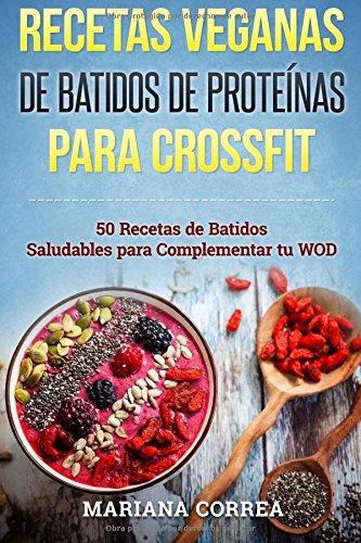 RECETAS VEGANAS De BATIDOS De PROTEINAS PARA  CROSSFIT: 50 Recetas de Batidos Saludables para Complementar tu WOD