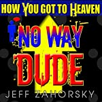 No Way Dude: How You Got to Heaven, Holy Bible Insights, Book 1 | Jeff Zahorsky