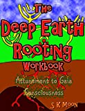 The Deep Earth Rooting Workbook: Attunement to Gaia Consciousness