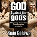 God Against the Gods: Storytelling, Imagination, and Apologetics in the Bible Audiobook by Brian Godawa Narrated by Brian Godawa