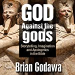 God Against the Gods: Storytelling, Imagination, and Apologetics in the Bible | Brian Godawa