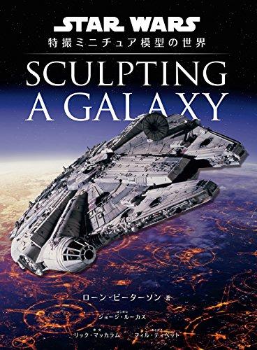 【Amazon.co.jp限定先行発売】Sculpting a Galaxy: スター・ウォーズ 特撮ミニチュア模型の世界[ハードカバー]