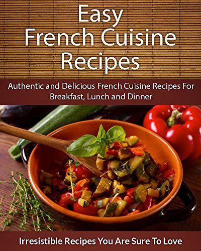 Easy French Cuisine Recipes: Authentic and Delicious French Cuisine Recipes For Breakfast, Lunch and Dinner (The Easy Recipe) by Echo Bay Books
