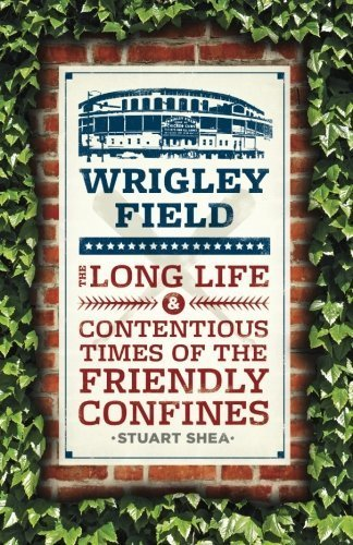 wrigley-field-the-long-life-and-contentious-times-of-the-friendly-confines-by-stuart-shea-2014-03-07