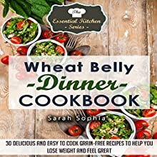 Wheat Belly Dinner Cookbook: 30 Delicious And Easy to Cook Grain-Free Recipes to Help You Lose Weight and Feel Great: The Essential Kitchen Series, Volume 49 (       UNABRIDGED) by Sarah Sophia Narrated by uncredited