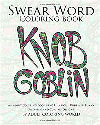 Swear Word Coloring Book: An Adult Coloring Book of 40 Hilarious, Rude and Funny Swearing and Cursing Designs (Coloring Book Funny Gift Ideas) (Volume 1)
