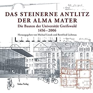 Das steinerne Antlitz der Alma mater: Die Bauten der Universität Greifswald 1456-2006