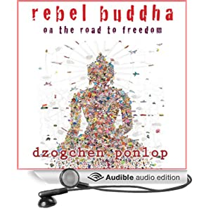 Rebel Buddha: On the Road to Freedom Dzogchen Ponlop and Jonathan Davis