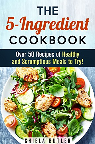 The 5-Ingredient Cookbook: Over 50 Recipes of Healthy and Scrumptious Meals to Try! (Low-Carb & Budget Meals) by Shiela Butler