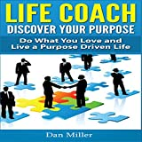 Life Coach: Discover Your Purpose: Do What You Love and Live a Purpose Driven Life