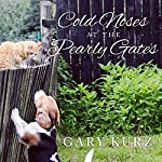 Cold Noses at the Pearly Gates: A Book of Hope for Those Who Have Lost a Pet | Gary Kurz