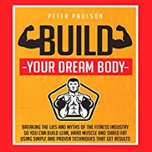 Build Your Dream Body: Breaking the Lies and Myths of the Fitness Industry so You Can Build Lean, Hard Muscle and Shred Fat Using Simple and Proven Techniques That Get Results (       UNABRIDGED) by Peter Paulson Narrated by Stephen Reichert