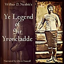 Ye Legend of Sir Yroncladde (       UNABRIDGED) by Wilbur D. Nesbit Narrated by Glenn Hascall