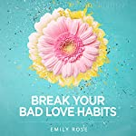Break Your Bad Love Habits: 5 Steps to Free Yourself from Heartbreak and Transform Your Relationships Forever | Emily Rose
