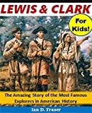 Lewis and Clark for Kids!: The Amazing Story of the Most Famous Explorers in American History (History Books for Children Series)