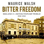 Bitter Freedom: Ireland in a Revolutionary World | Maurice Walsh