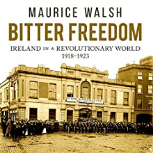 Bitter Freedom: Ireland in a Revolutionary World Audiobook by Maurice Walsh Narrated by Michael Healy