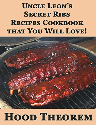 Uncle Leon's Secret Ribs  Recipes Cookbook that You Will Love! (Hood Theorem Cookbook Series) by Hood Theorem