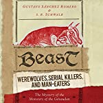 Beast: Werewolves, Serial Killers, and Man-Eaters: The Mystery of the Monsters of the Gévaudan | Gustavo Sánchez Romero,S. R. Schwalb