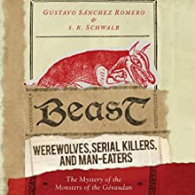 Beast: Werewolves, Serial Killers, and Man-Eaters: The Mystery of the Monsters of the Gévaudan Audiobook by Gustavo Sánchez Romero, S. R. Schwalb Narrated by David de Vries