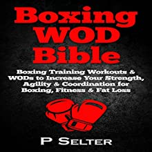 Boxing WOD Bible: Boxing Workouts & WODs to Increase Your Strength, Agility & Coordination for Boxing, Fitness & Fat Loss (       UNABRIDGED) by P Selter Narrated by Jason Lovett