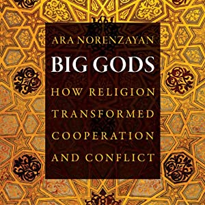 Big Gods: How Religion Transformed Cooperation and Conflict | [Ara Norenzayan]
