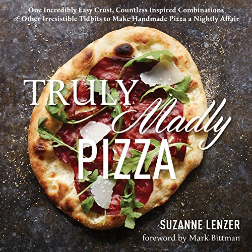 Truly Madly Pizza: One incredibly easy crust, countless inspired combinations & other irresistible tidbits to make handmade pizza a nightly affair by Suzanne Lenzer
