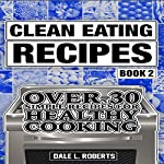 Clean Eating Recipes, Book 2: Over 30 Simple Recipes for Healthy Cooking | Dale L. Roberts