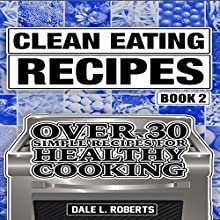 Clean Eating Recipes, Book 2: Over 30 Simple Recipes for Healthy Cooking Audiobook by Dale L. Roberts Narrated by Dave Wright