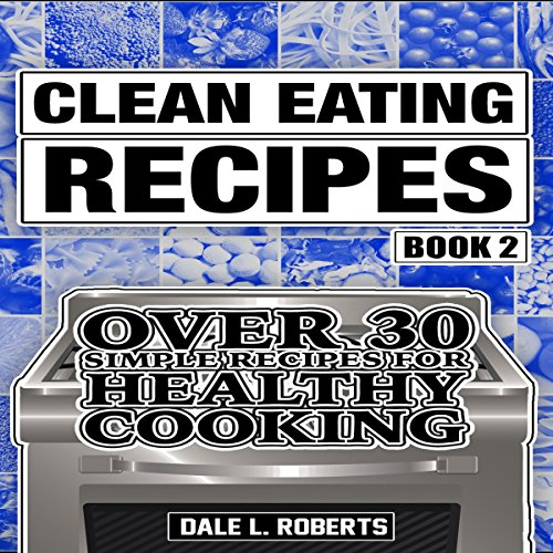 Clean Eating Recipes, Book 2: Over 30 Simple Recipes for Healthy Cooking by Dale L. Roberts