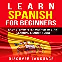 Learn Spanish for Beginners: Easy Step-by-Step Method to Start Learning Spanish Today Audiobook by  Discover Language Narrated by David Angelo
