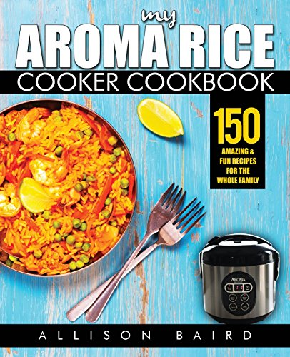 My Aroma Rice Cooker Cookbook: 150 Amazing & Fun Recipes For The Whole Family by Allison Baird