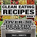 Clean Eating Recipes, Book 1: Over 30 Simple Recipes for Healthy Cooking Audiobook by Dale L. Roberts Narrated by Dave Wright