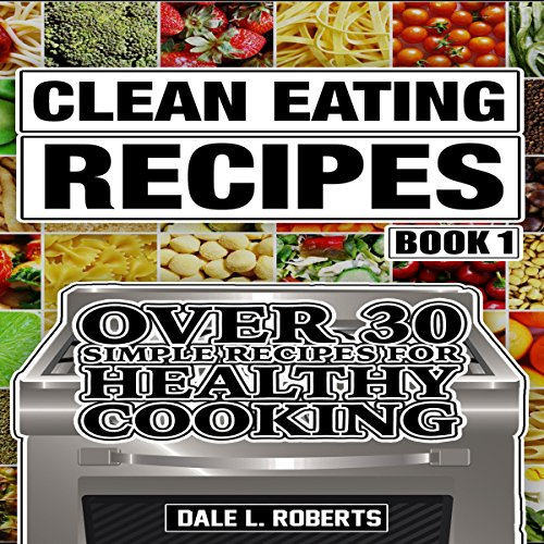 Clean Eating Recipes, Book 1: Over 30 Simple Recipes for Healthy Cooking by Dale L. Roberts
