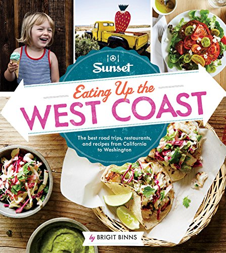 Sunset Eating Up the West Coast: The best road trips, restaurants, and recipes from California to Washington by Brigit Binns