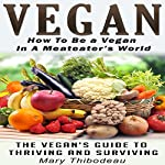 Vegan: How to Be a Vegan in a Meat Eater's World: The Vegan's Guide to Thriving and Surviving (Natural Wellness Featuring Holistic, Herbal and Plant Based Therapies, Book 2) | Mary Thibodeau