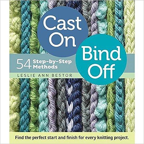 Cast On Bind, Bind Off: 54 Step-by-Step Methods by Leslie Ann Bestor