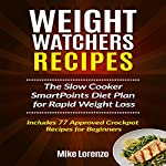 Weight Watchers Recipes: The Slow Cooker SmartPoints Diet Plan for Rapid Weight Loss - Includes 77 Approved Crockpot Recipes for Beginners | Mike Lorenzo