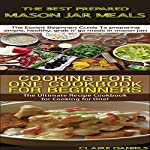 The Best Prepared Mason Jar Meals + Cooking for One Cookbook for Beginners: Cooking Books Box Set, Book 3 | Claire Daniels
