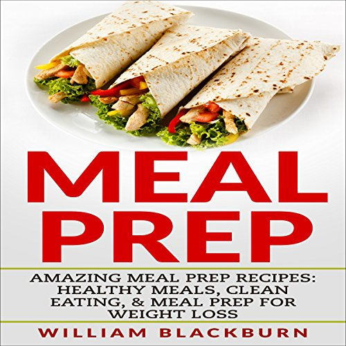 Meal Prep: Amazing Meal Prep Recipes: Healthy Meals, Clean Eating, & Meal Prep for Weight Loss by William Blackburn