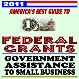 2011 America's Best Guide to Federal Grants and Government Assistance to Small Business, Non-Profits, and Individuals - Loans, Programs, Plus U.S. Government Manual